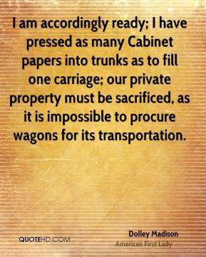 Dolley Madison - I am accordingly ready; I have pressed as many Cabinet papers into trunks as to fill one carriage; our private property must be sacrificed, as it is impossible to procure wagons for its transportation.