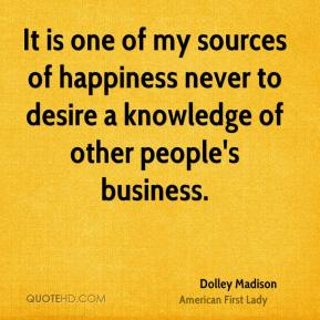 Dolley Madison - It is one of my sources of happiness never to desire a knowledge of other people's business.