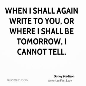 When I shall again write to you, or where I shall be tomorrow, I cannot tell.