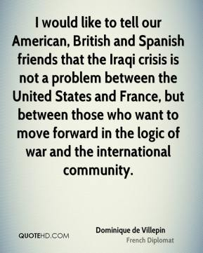 Dominique de Villepin - I would like to tell our American, British and Spanish friends that the Iraqi crisis is not a problem between the United States and France, but between those who want to move forward in the logic of war and the international community.