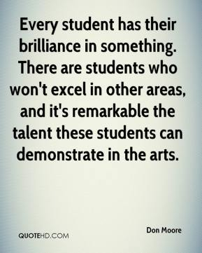 Don Moore - Every student has their brilliance in something. There are students who won't excel in other areas, and it's remarkable the talent these students can demonstrate in the arts.