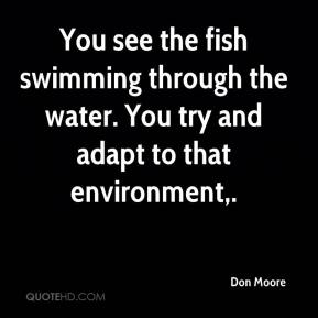 Don Moore - You see the fish swimming through the water. You try and adapt to that environment.