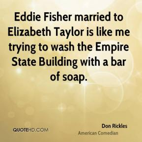 Don Rickles - Eddie Fisher married to Elizabeth Taylor is like me trying to wash the Empire State Building with a bar of soap.