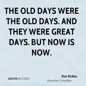 The old days were the old days. And they were great days. But now is now.