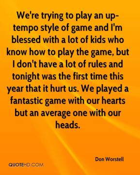 Don Worstell - We're trying to play an up-tempo style of game and I'm blessed with a lot of kids who know how to play the game, but I don't have a lot of rules and tonight was the first time this year that it hurt us. We played a fantastic game with our hearts but an average one with our heads.