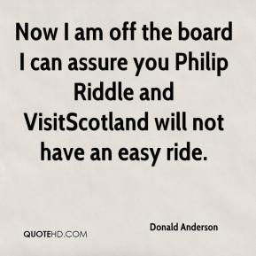 Donald Anderson - Now I am off the board I can assure you Philip Riddle and VisitScotland will not have an easy ride.