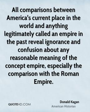 Donald Kagan - All comparisons between America's current place in the world and anything legitimately called an empire in the past reveal ignorance and confusion about any reasonable meaning of the concept empire, especially the comparison with the Roman Empire.