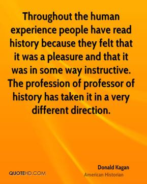 Donald Kagan - Throughout the human experience people have read history because they felt that it was a pleasure and that it was in some way instructive. The profession of professor of history has taken it in a very different direction.