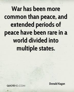 Donald Kagan - War has been more common than peace, and extended periods of peace have been rare in a world divided into multiple states.