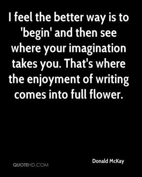 Donald McKay - I feel the better way is to 'begin' and then see where your imagination takes you. That's where the enjoyment of writing comes into full flower.