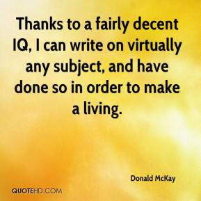 Donald McKay - Thanks to a fairly decent IQ, I can write on virtually any subject, and have done so in order to make a living.