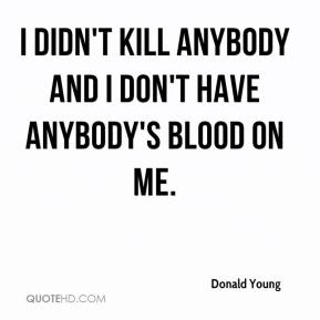 I didn't kill anybody and I don't have anybody's blood on me.