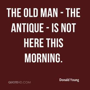 The old man - the antique - is not here this morning.