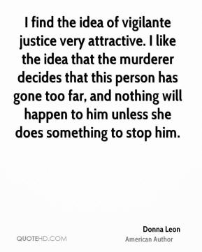 I find the idea of vigilante justice very attractive. I like the idea that the murderer decides that this person has gone too far, and nothing will happen to him unless she does something to stop him.
