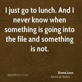 I just go to lunch. And I never know when something is going into the file and something is not.