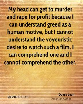 My head can get to murder and rape for profit because I can understand greed as a human motive, but I cannot understand the voyeuristic desire to watch such a film. I can comprehend one and I cannot comprehend the other.