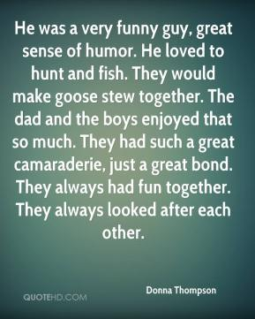 Donna Thompson - He was a very funny guy, great sense of humor. He loved to hunt and fish. They would make goose stew together. The dad and the boys enjoyed that so much. They had such a great camaraderie, just a great bond. They always had fun together. They always looked after each other.