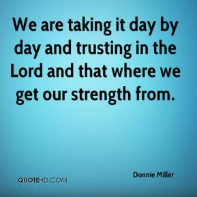 Donnie Miller - We are taking it day by day and trusting in the Lord and that where we get our strength from.