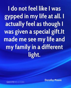 I do not feel like I was gypped in my life at all. I actually feel as though I was given a special gift.It made me see my life and my family in a different light.