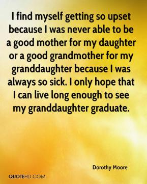 I find myself getting so upset because I was never able to be a good mother for my daughter or a good grandmother for my granddaughter because I was always so sick. I only hope that I can live long enough to see my granddaughter graduate.