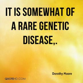 It is somewhat of a rare genetic disease.
