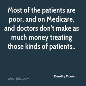 Dorothy Moore - Most of the patients are poor, and on Medicare, and doctors don't make as much money treating those kinds of patients.