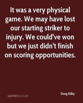 Doug Kilby - It was a very physical game. We may have lost our starting striker to injury. We could've won but we just didn't finish on scoring opportunities.
