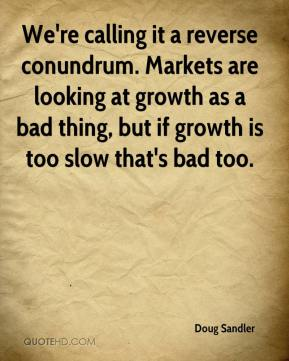 Doug Sandler - We're calling it a reverse conundrum. Markets are looking at growth as a bad thing, but if growth is too slow that's bad too.