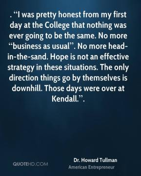 ". ""I was pretty honest from my first day at the College that nothing was ever going to be the same. No more ""business as usual"". No more head-in-the-sand. Hope is not an effective strategy in these situations. The only direction things go by themselves is downhill. Those days were over at Kendall.""."