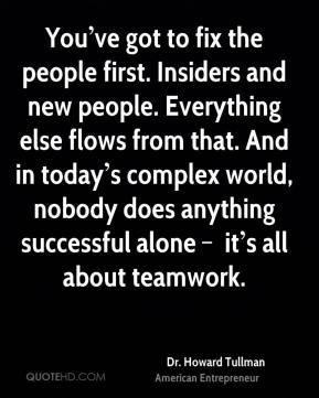 You've got to fix the people first. Insiders and new people. Everything else flows from that. And in today's complex world, nobody does anything successful alone – it's all about teamwork.