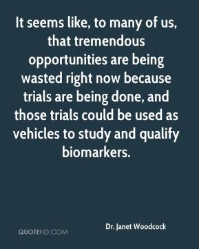 It seems like, to many of us, that tremendous opportunities are being wasted right now because trials are being done, and those trials could be used as vehicles to study and qualify biomarkers.