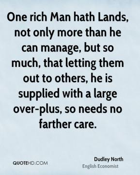 Dudley North - One rich Man hath Lands, not only more than he can manage, but so much, that letting them out to others, he is supplied with a large over-plus, so needs no farther care.