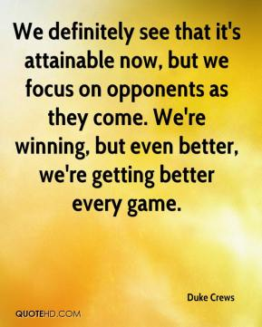 Duke Crews - We definitely see that it's attainable now, but we focus on opponents as they come. We're winning, but even better, we're getting better every game.