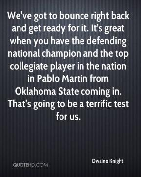 Dwaine Knight - We've got to bounce right back and get ready for it. It's great when you have the defending national champion and the top collegiate player in the nation in Pablo Martin from Oklahoma State coming in. That's going to be a terrific test for us.