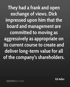 Ed Adler - They had a frank and open exchange of views. Dick impressed upon him that the board and management are committed to moving as aggressively as appropriate on its current course to create and deliver long-term value for all of the company's shareholders.