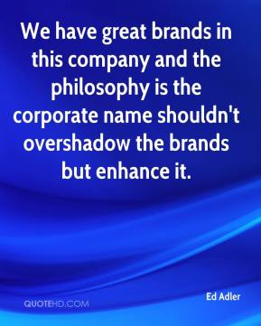 Ed Adler - We have great brands in this company and the philosophy is the corporate name shouldn't overshadow the brands but enhance it.