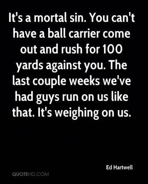 Ed Hartwell - It's a mortal sin. You can't have a ball carrier come out and rush for 100 yards against you. The last couple weeks we've had guys run on us like that. It's weighing on us.