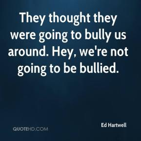 Ed Hartwell - They thought they were going to bully us around. Hey, we're not going to be bullied.