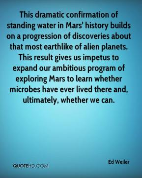 Ed Weiler - This dramatic confirmation of standing water in Mars' history builds on a progression of discoveries about that most earthlike of alien planets. This result gives us impetus to expand our ambitious program of exploring Mars to learn whether microbes have ever lived there and, ultimately, whether we can.