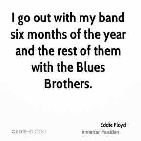 Eddie Floyd - I go out with my band six months of the year and the rest of them with the Blues Brothers.