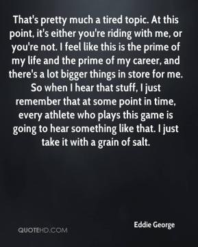 Eddie George - That's pretty much a tired topic. At this point, it's either you're riding with me, or you're not. I feel like this is the prime of my life and the prime of my career, and there's a lot bigger things in store for me. So when I hear that stuff, I just remember that at some point in time, every athlete who plays this game is going to hear something like that. I just take it with a grain of salt.