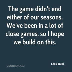 The game didn't end either of our seasons. We've been in a lot of close games, so I hope we build on this.