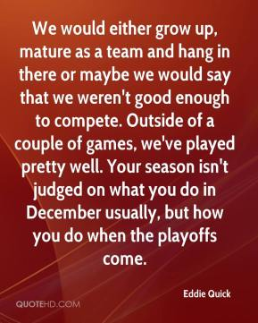 We would either grow up, mature as a team and hang in there or maybe we would say that we weren't good enough to compete. Outside of a couple of games, we've played pretty well. Your season isn't judged on what you do in December usually, but how you do when the playoffs come.