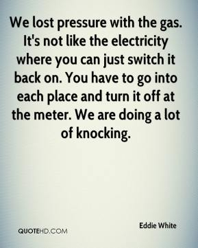 Eddie White - We lost pressure with the gas. It's not like the electricity where you can just switch it back on. You have to go into each place and turn it off at the meter. We are doing a lot of knocking.