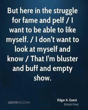 But here in the struggle for fame and pelf / I want to be able to like myself. / I don't want to look at myself and know / That I'm bluster and buff and empty show.