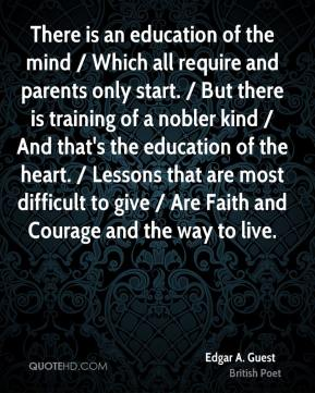 There is an education of the mind / Which all require and parents only start. / But there is training of a nobler kind / And that's the education of the heart. / Lessons that are most difficult to give / Are Faith and Courage and the way to live.