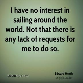 Edward Heath - I have no interest in sailing around the world. Not that there is any lack of requests for me to do so.