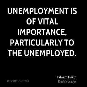 Unemployment is of vital importance, particularly to the unemployed.