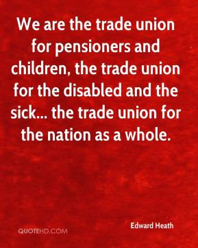 Edward Heath - We are the trade union for pensioners and children, the trade union for the disabled and the sick... the trade union for the nation as a whole.
