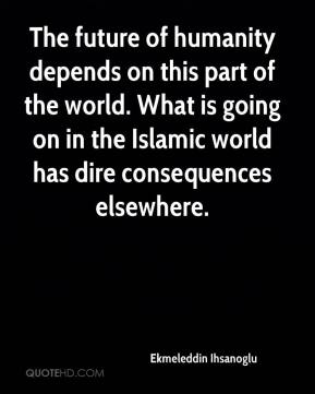 The future of humanity depends on this part of the world. What is going on in the Islamic world has dire consequences elsewhere.